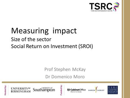 Hosted by: Funded by: Measuring impact Size of the sector Social Return on Investment (SROI) Prof Stephen McKay Dr Domenico Moro.