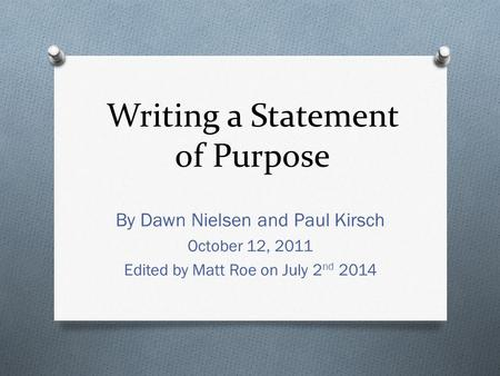 Writing a Statement of Purpose By Dawn Nielsen and Paul Kirsch October 12, 2011 Edited by Matt Roe on July 2 nd 2014.