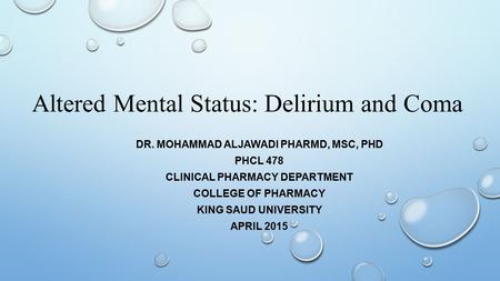 Altered Mental Status: Delirium and Coma DR. MOHAMMAD ALJAWADI PHARMD, MSC, PHD PHCL 478 CLINICAL PHARMACY DEPARTMENT COLLEGE OF PHARMACY KING SAUD UNIVERSITY.