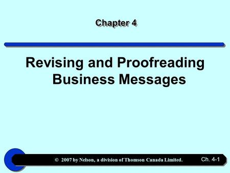 © 2007 by Nelson, a division of Thomson Canada Limited. Ch. 4-1 Chapter 4 Revising and Proofreading Business Messages.