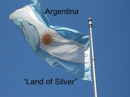 "Argentina ""Land of Silver"". Location Argentina is in the Southern hemisphere Bordered on the east by the Atlantic Ocean Bordered on the west by Chile."