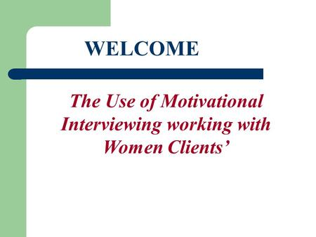 Welcome WELCOME The Use of Motivational Interviewing working with Women Clients'