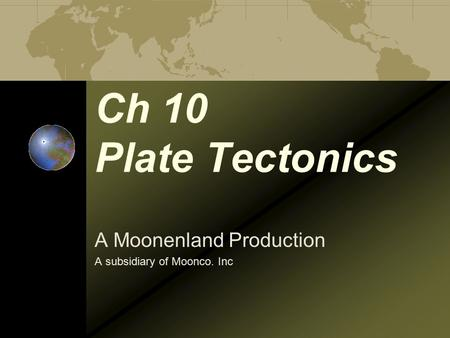 Ch 10 Plate Tectonics A Moonenland Production A subsidiary of Moonco. Inc.