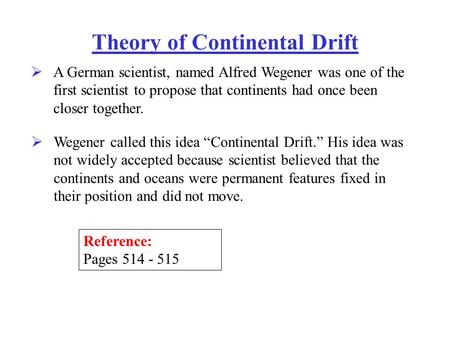Theory of Continental Drift  A German scientist, named Alfred Wegener was one of the first scientist to propose that continents had once been closer together.