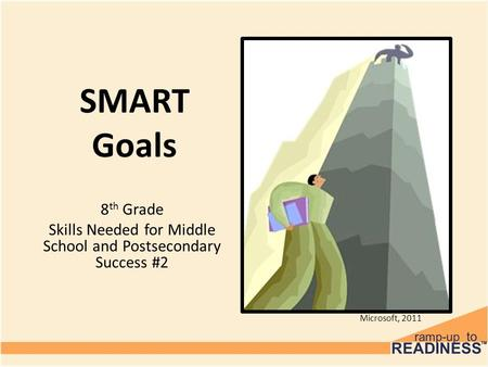 SMART Goals 8 th Grade Skills Needed for Middle School and Postsecondary Success #2 Microsoft, 2011.