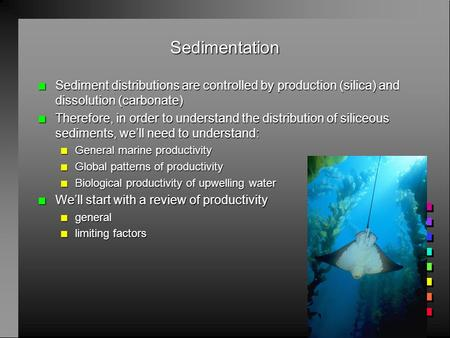 Sedimentation n Sediment distributions are controlled by production (silica) and dissolution (carbonate) n Therefore, in order to understand the distribution.
