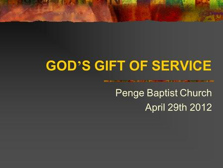 GOD ' S GIFT OF SERVICE Penge Baptist Church April 29th 2012.