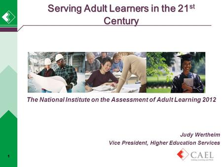 Serving Adult Learners in the 21 st Century The National Institute on the Assessment of Adult Learning 2012 Judy Wertheim Vice President, Higher Education.