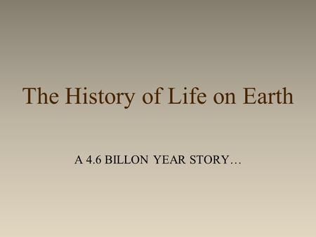 The History of Life on Earth A 4.6 BILLON YEAR STORY…