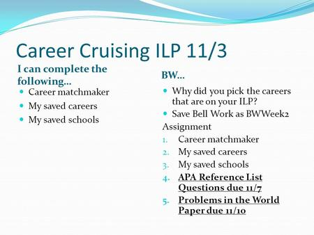 Career Cruising ILP 11/3 I can complete the following… BW… Career matchmaker My saved careers My saved schools Why did you pick the careers that are on.