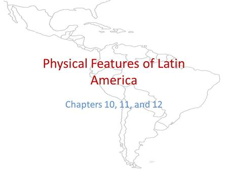 Physical Features of Latin America Chapters 10, 11, and 12.