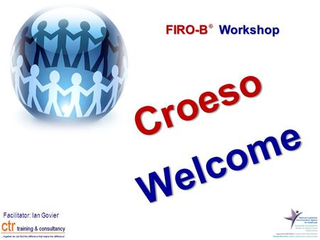 FIRO-B Workshop ® Facilitator: Ian Govie r Croeso Welcome.