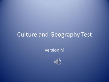 Culture and Geography Test Version M ____1. The clothing, language, food, music, jobs, religion, literature, and technology that a group of people share.