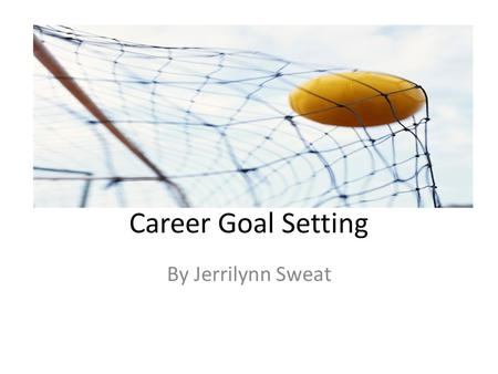 Career Goal Setting By Jerrilynn Sweat. Creating Goals Identify your short-term goals. (Goals that you plan to accomplish within a year's time) Identify.