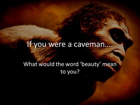 If you were a caveman…. What would the word 'beauty' mean to you?