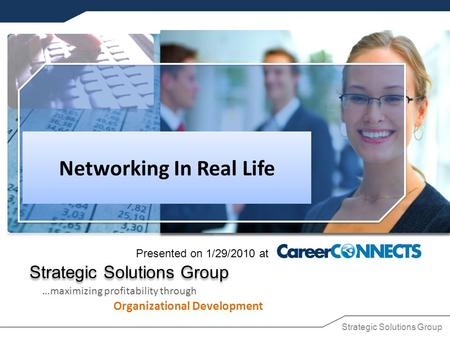 Strategic Solutions Group …maximizing profitability through Organizational Development Networking In Real Life Presented on 1/29/2010 at.