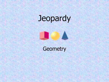 Jeopardy Geometry Circles 1 Triangles 2 Polygons 3 Formulas 4 Angles 5 Pot Luck-6 100 20020200 300 400 500 100 200 300 400 500 100 200 300 400 500 100.
