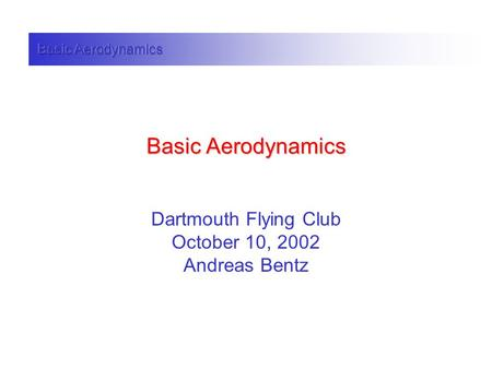 Basic Aerodynamics Dartmouth Flying Club October 10, 2002 Andreas Bentz.