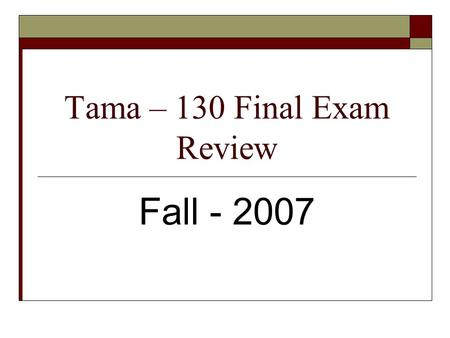Tama – 130 Final Exam Review Fall - 2007. Tama – 130 Final Exam Review  The following information represents the content of the final exam.  The numbers.