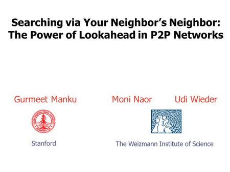 Searching via Your Neighbor's Neighbor: The Power of Lookahead in P2P Networks Moni Naor Udi Wieder The Weizmann Institute of Science Gurmeet Manku Stanford.