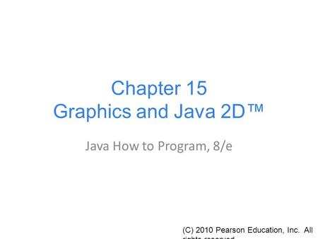 Chapter 15 Graphics and Java 2D™ Java How to Program, 8/e (C) 2010 Pearson Education, Inc. All rights reserved.