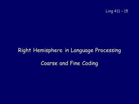 Right Hemisphere in Language Processing Coarse and Fine Coding Ling 411 – 15.