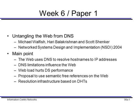 Information-Centric Networks06a-1 Week 6 / Paper 1 Untangling the Web from DNS –Michael Walfish, Hari Balakrishnan and Scott Shenker –Networked Systems.