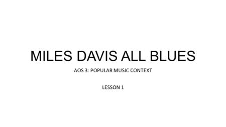 MILES DAVIS ALL BLUES AOS 3: POPULAR MUSIC CONTEXT LESSON 1.