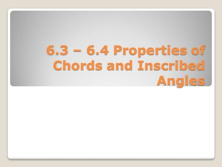 6.3 – 6.4 Properties of Chords and Inscribed Angles.