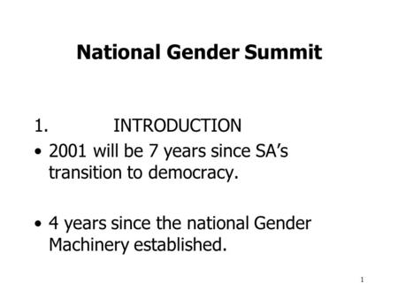 1 National Gender Summit 1.INTRODUCTION 2001 will be 7 years since SA's transition to democracy. 4 years since the national Gender Machinery established.