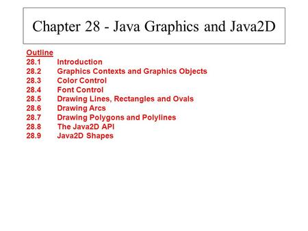 Chapter 28 - Java Graphics and Java2D Outline 28.1Introduction 28.2Graphics Contexts and Graphics Objects 28.3Color Control 28.4Font Control 28.5Drawing.