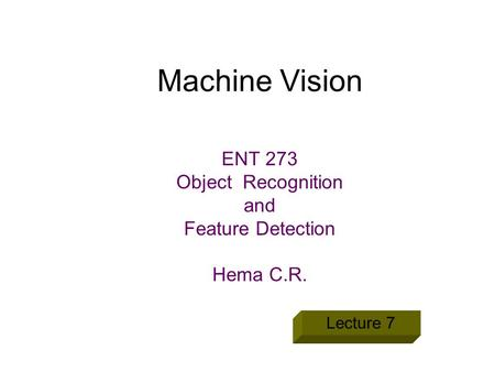 Machine Vision ENT 273 Object Recognition and Feature Detection Hema C.R. Lecture 7.