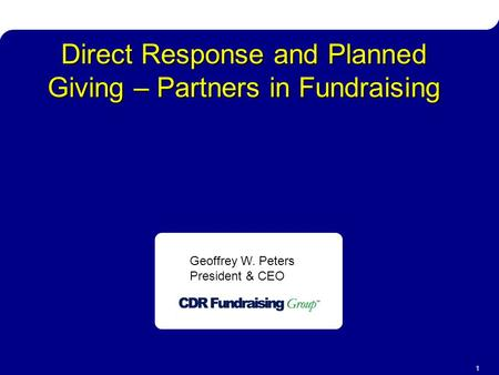 Direct Response & Planned Giving 1 Direct Response and Planned Giving – Partners in Fundraising Geoffrey W. Peters President & CEO.