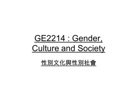 GE2214 : Gender, Culture and Society 性別文化與性別社會. Gender, Culture and Society Explanations of gender differences Changes of gender roles and relationships.