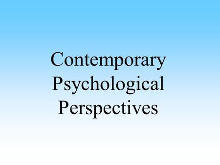 "Contemporary Psychological Perspectives. Psychological Perspectives Each perspective explains the same behavior in a different way Also called ""schools."