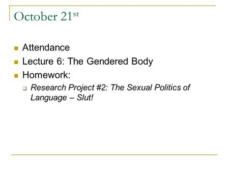 October 21 st Attendance Lecture 6: The Gendered Body Homework:  Research Project #2: The Sexual Politics of Language – Slut!