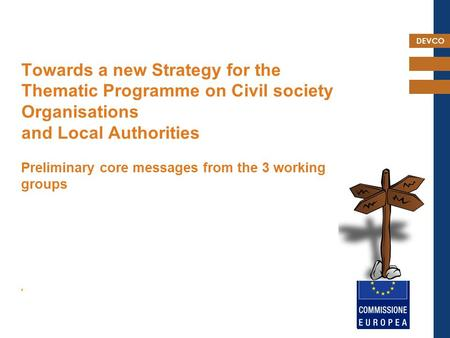 DEVCO Towards a new Strategy for the Thematic Programme on Civil society Organisations and Local Authorities Preliminary core messages from the 3 working.