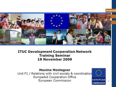 EuropeAid 1 ITUC Development Cooperation Network Training Seminar 19 November 2009 Maxime Montagner Unit F1 / Relations with civil society & coordination.