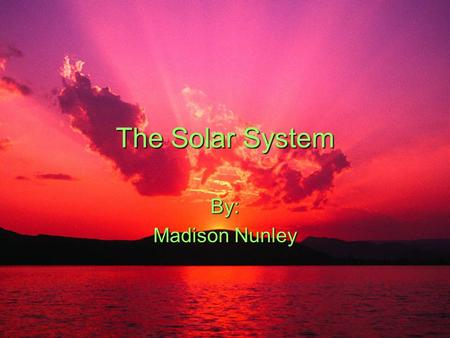 The Solar System By: Madison Nunley. Our solar system is made up of the sun and eight planets. The planets from nearest to farthest from the sun are Mercury,