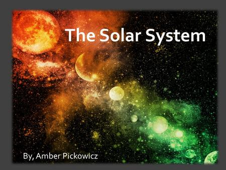 The Solar System By, Amber Pickowicz.