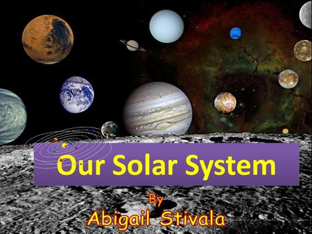 Our Solar System By Abigail Stivala.