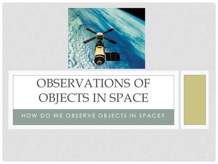 HOW DO WE OBSERVE OBJECTS IN SPACE? OBSERVATIONS OF OBJECTS IN SPACE.