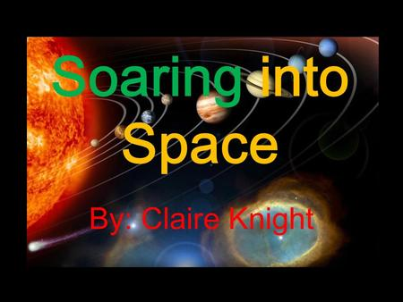 Soaring into Space By: Claire Knight The Solar System.