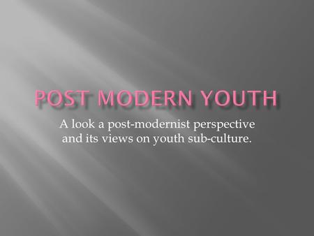 A look a post-modernist perspective and its views on youth sub-culture.