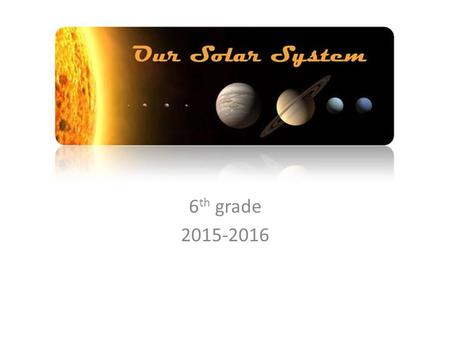 Our Solar System 6 th grade 2015-2016. Earth's movement is constant! Earth's orbit – Sun is at the center – Orbit: movement of an object around another.