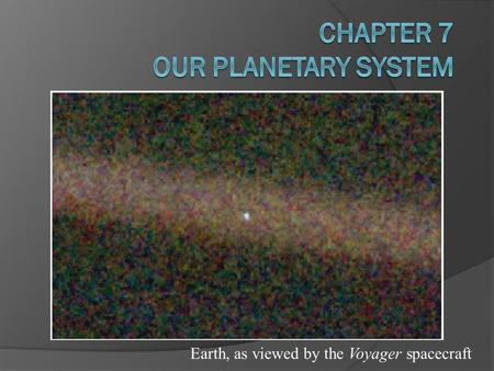 Earth, as viewed by the Voyager spacecraft. © 2010 Pearson Education, Inc. 7.1 Studying the Solar System Our goals for learning:  What does the solar.