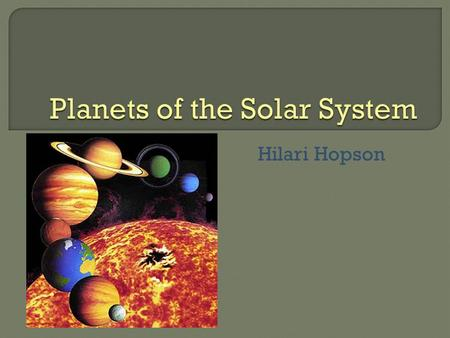 Hilari Hopson.  There are eight major planets in the solar system, all with their own unique features.  This power point will explain how each of these.