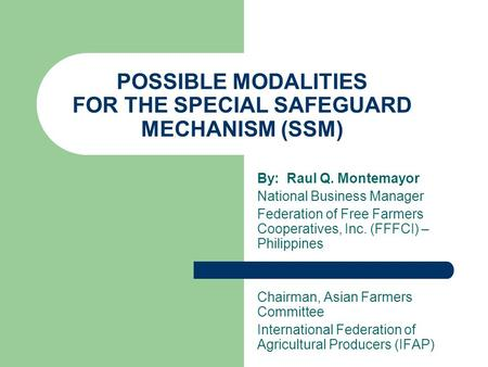POSSIBLE MODALITIES FOR THE SPECIAL SAFEGUARD MECHANISM (SSM) By: Raul Q. Montemayor National Business Manager Federation of Free Farmers Cooperatives,