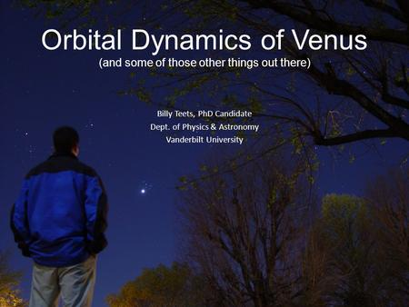 Orbital Dynamics of Venus (and some of those other things out there) Billy Teets, PhD Candidate Dept. of Physics & Astronomy Vanderbilt University.
