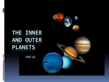 SNC 1D. The Inner Planets  Terrestrial  Rocky iron core  High temperatures  Closer to the Sun  Closer to each other  Smaller than the outer planets.